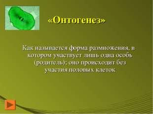 «Онтогенез» Как называется форма размножения, в котором участвует лишь одна о
