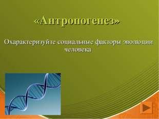 «Антропогенез» Охарактеризуйте социальные факторы эволюции человека
