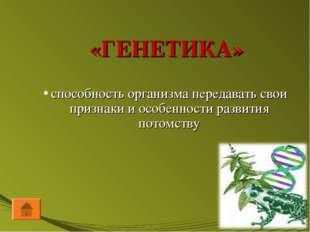 «ГЕНЕТИКА» способность организма передавать свои признаки и особенности разви
