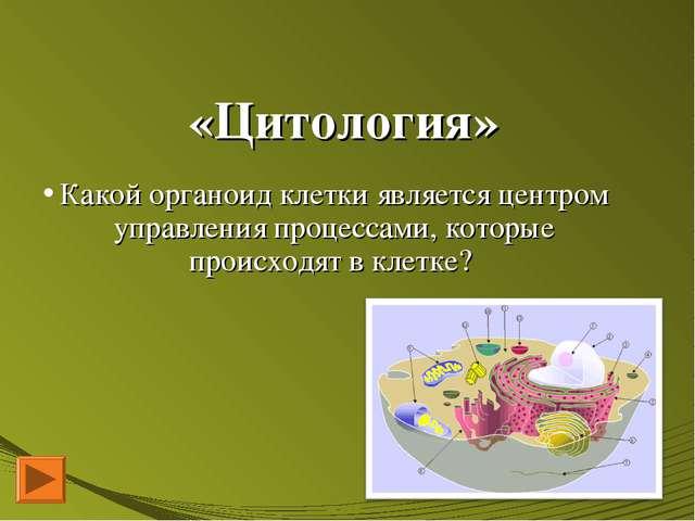 «Цитология» Какой органоид клетки является центром управления процессами, кот...