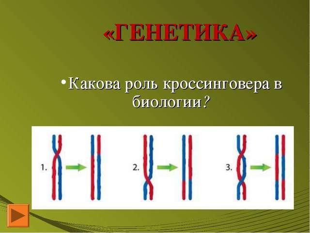 «ГЕНЕТИКА» Какова роль кроссинговера в биологии?