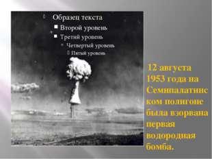 12 августа 1953 года на Семипалатинском полигоне была взорвана первая водоро