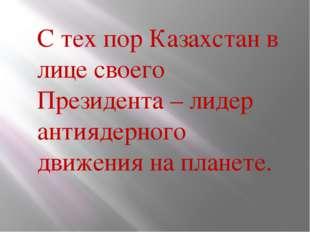 С тех пор Казахстан в лице своего Президента – лидер антиядерного движения н