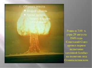 Ровно в 7.00 ч. утра 29 августа 1949 года Советский Союз провел первое испыт