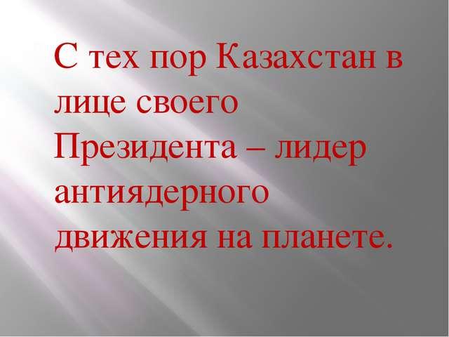 С тех пор Казахстан в лице своего Президента – лидер антиядерного движения н...