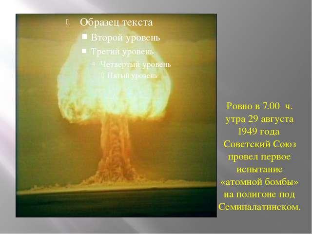 Ровно в 7.00 ч. утра 29 августа 1949 года Советский Союз провел первое испыт...