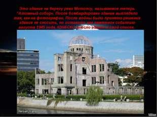 """Это здание на берегу реки Мотоясу, называемое теперь """"Атомный собор«. После б"""