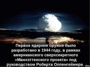Первое ядерное оружие было разработано в 1944 году, в рамках американского св