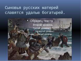 Сыновья русских матерей славятся удалью богатырей.
