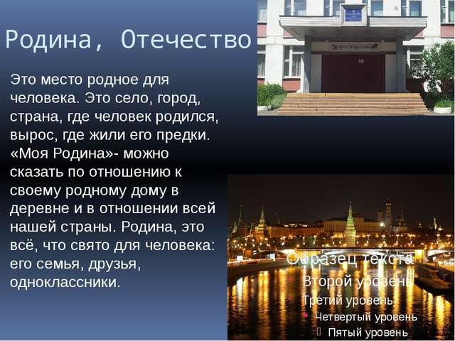 Родина, Отечество Это место родное для человека. Это село, город, страна, где...