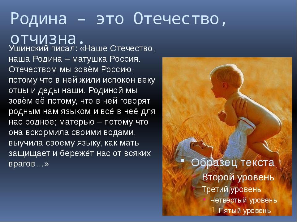 Родина – это Отечество, отчизна. Ушинский писал: «Наше Отечество, наша Родина...