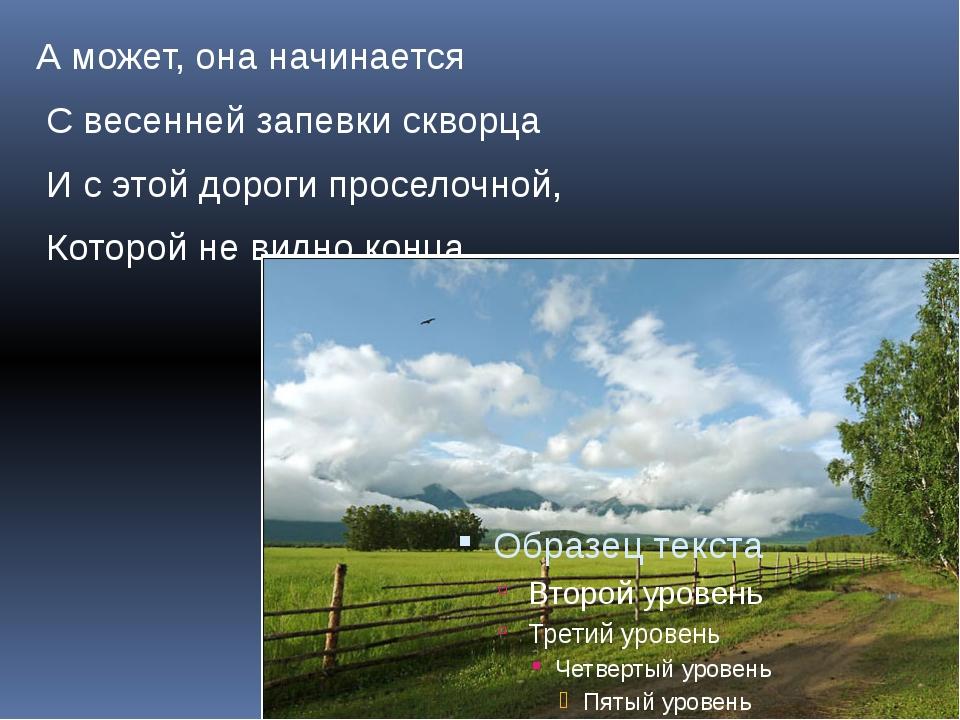А может, она начинается С весенней запевки скворца И с этой дороги проселочно...