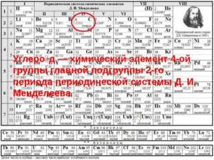 Углеро́д — химический элемент 4-ой группы главной подгруппы 2-го периода пер