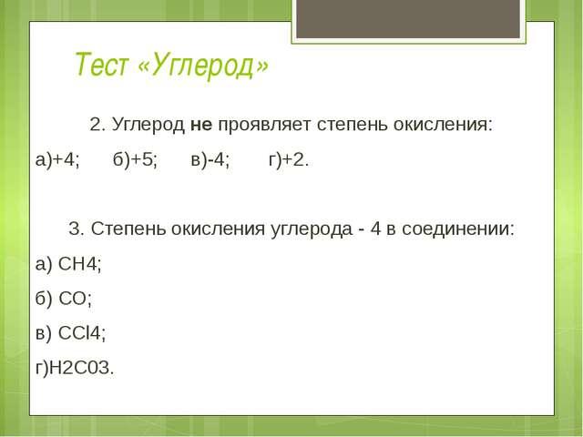 Тест «Углерод» 2. Углерод не проявляет степень окисления: а)+4; б)+5; в)-4; г...