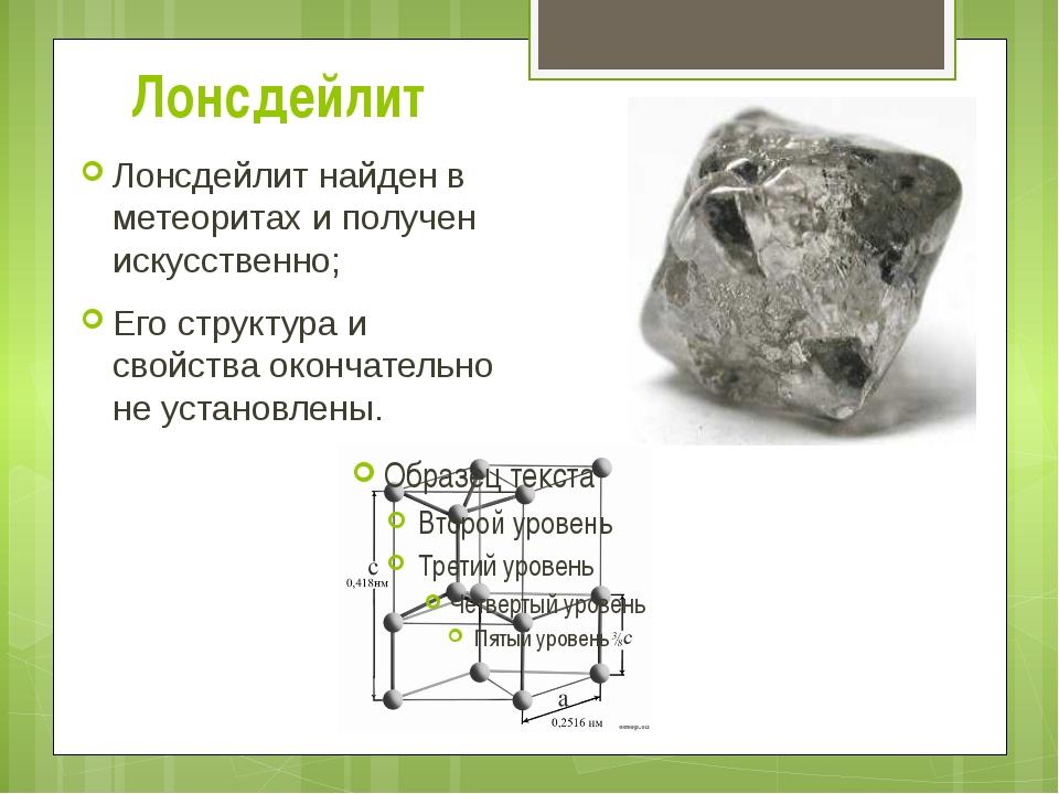 Лонсдейлит Лонсдейлит найден в метеоритах и получен искусственно; Его структу...