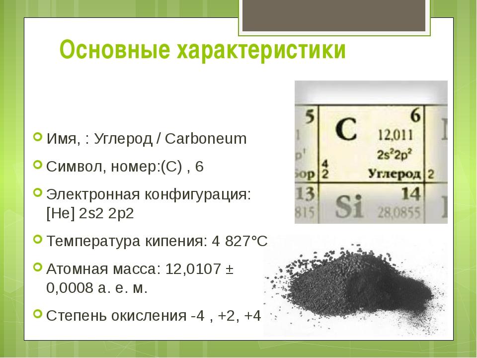 Основные характеристики Имя, : Углерод / Carboneum Символ, номер:(С) , 6 Элек...