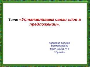 Тема: «Устанавливаем связи слов в предложении». Корнеева Татьяна Вениаминовна