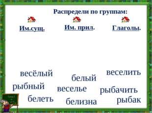 Распредели по группам: Глаголы. Им. прил. Им.сущ. веселить весёлый веселье р