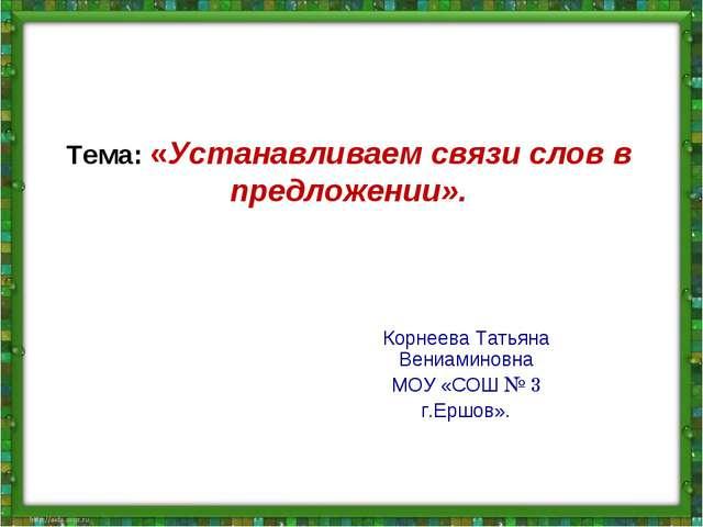 Тема: «Устанавливаем связи слов в предложении». Корнеева Татьяна Вениаминовна...