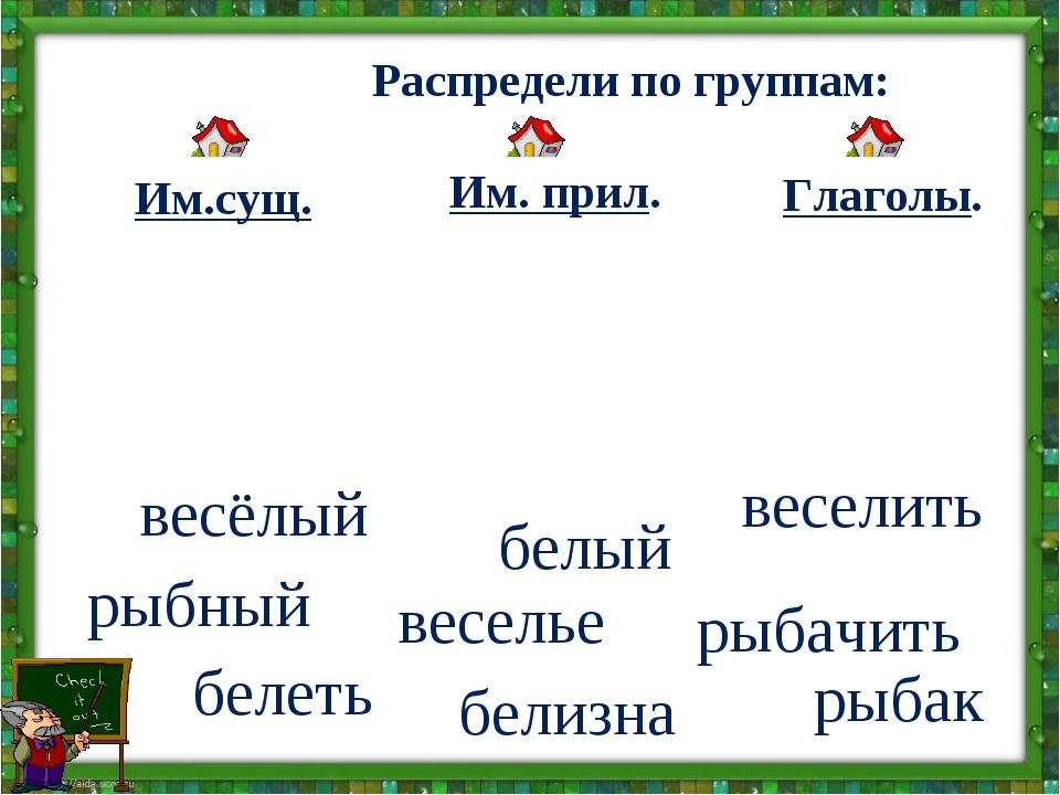 Распредели по группам: Глаголы. Им. прил. Им.сущ. веселить весёлый веселье р...