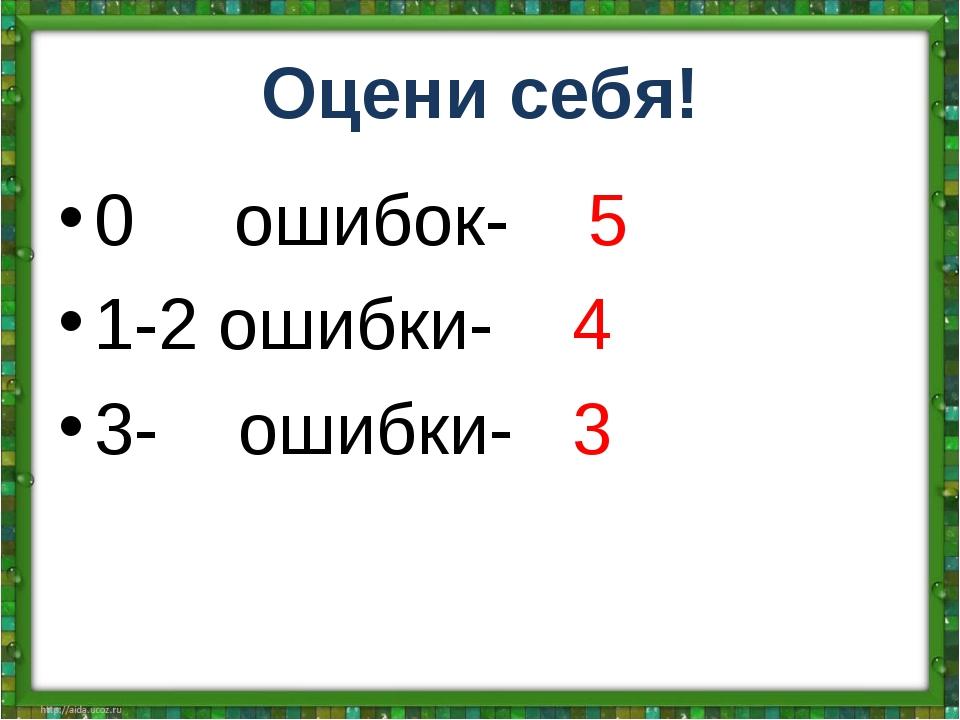Оцени себя! 0 ошибок- 5 1-2 ошибки- 4 3- ошибки- 3