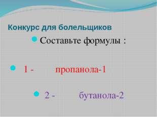 Конкурс для болельщиков Составьте формулы : 1 - пропанола-1 2 - бутанола-2