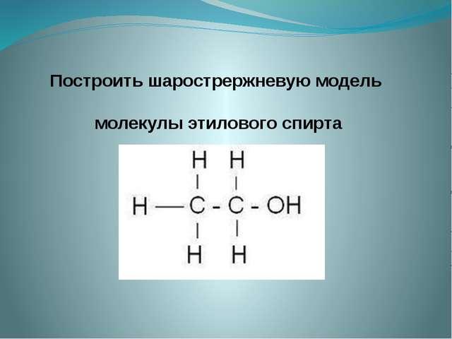 Построить шарострержневую модель молекулы этилового спирта