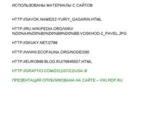ИСПОЛЬЗОВАНЫ МАТЕРИАЛЫ С САЙТОВ HTTP://SAVOK.NAME/22-YURIY_GAGARIN.HTML HTTP: