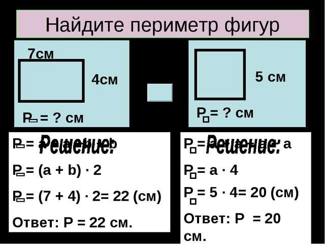 Найдите периметр фигур 7см 4см Р = ? см 5 см Р = ? см Р = a + a +b + b P = (a...