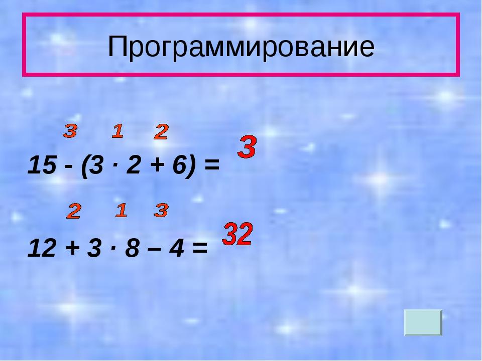 Программирование 15 - (3 · 2 + 6) = 12 + 3 · 8 – 4 =