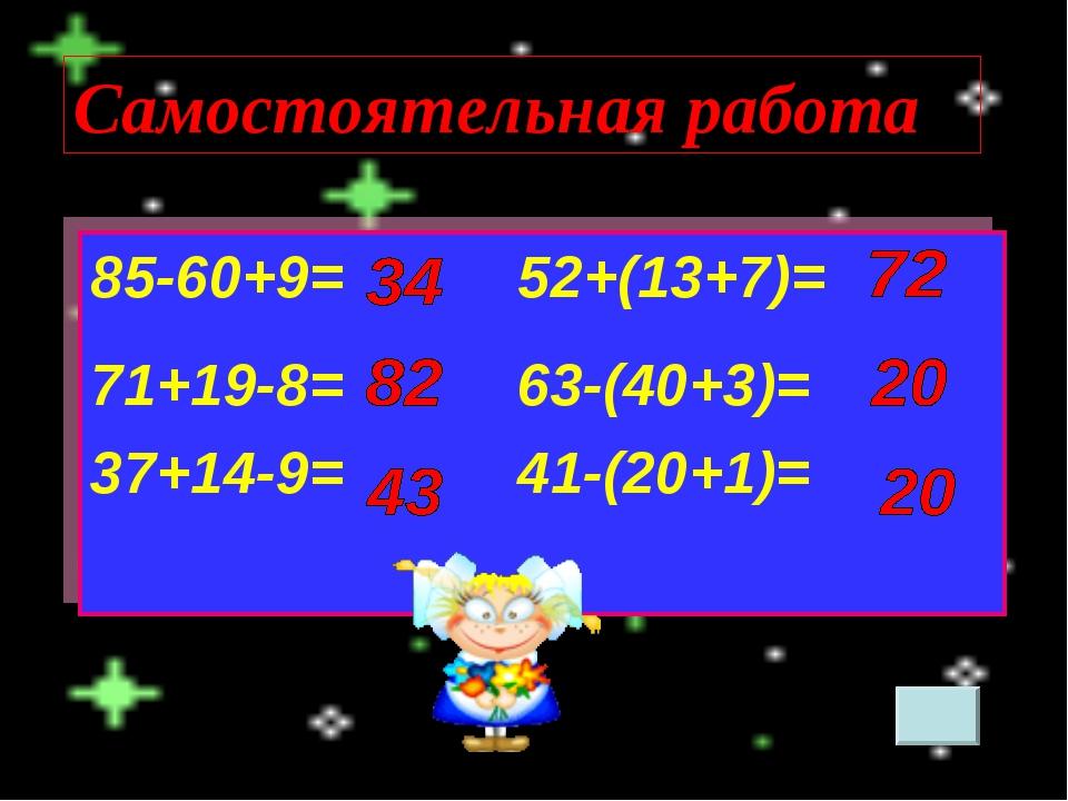 Самостоятельная работа 85-60+9=52+(13+7)= 71+19-8=63-(40+3)= 37+14-9=41...