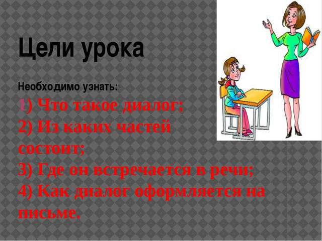 Цели урока Необходимо узнать: 1) Что такое диалог; 2) Из каких частей он сост...