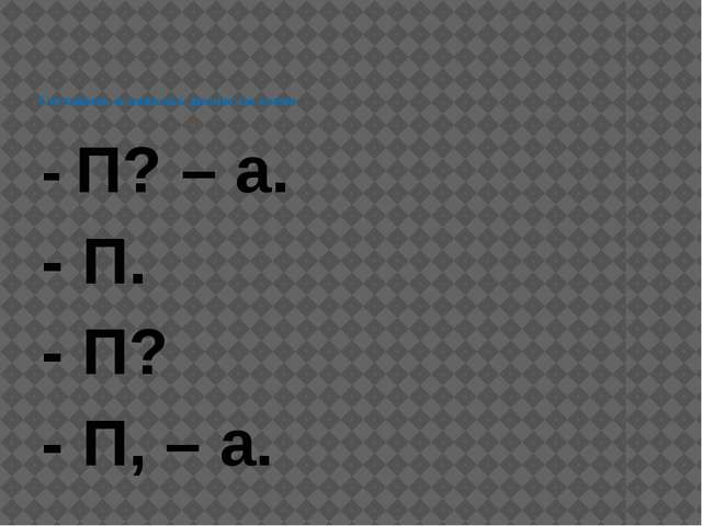 Составить и записать диалог по схеме - П? – а. - П. - П? - П, – а.
