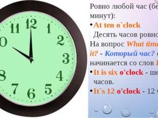Ровно любой час (без минут): At ten o`clock Десять часов ровно. На вопросWha