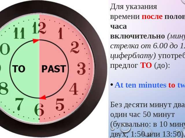 Для указания временипослеполовины часа включительно(минутная стрелка от 6....
