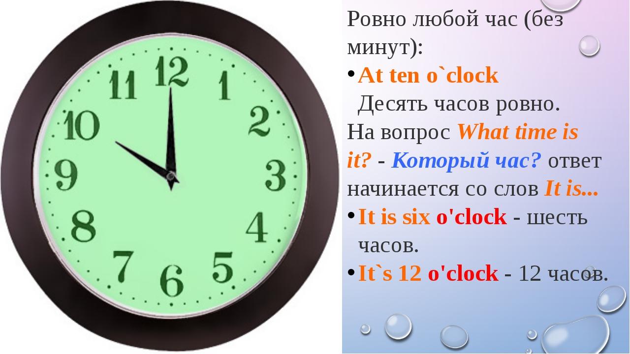 Ровно любой час (без минут): At ten o`clock Десять часов ровно. На вопросWha...