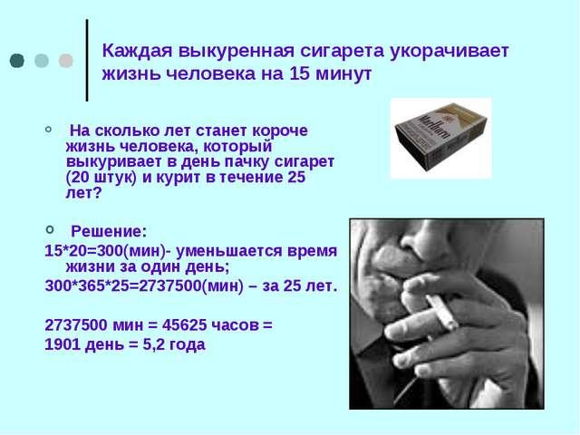 Каждая выкуренная сигарета укорачивает жизнь человека на 15 минут На сколько...