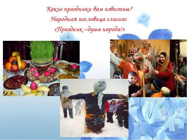 Какие праздники вам известны? Народная пословица гласит: «Праздник –душа наро...