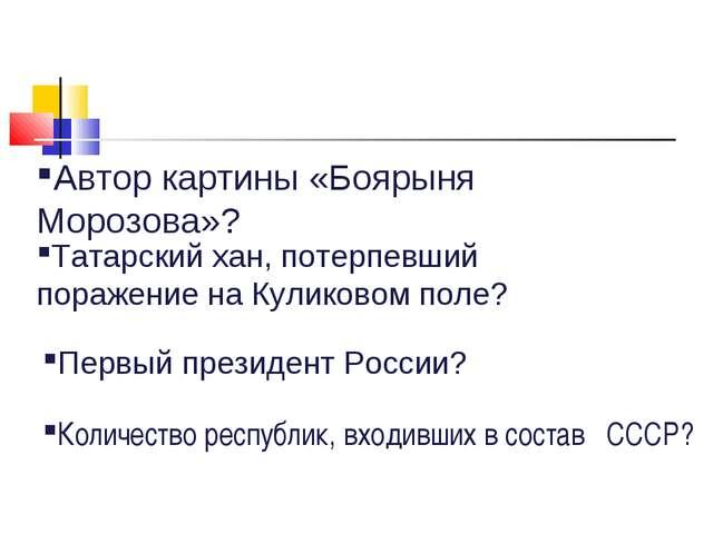 Автор картины «Боярыня Морозова»? Татарский хан, потерпевший поражение на Кул...