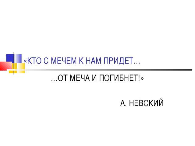 «КТО С МЕЧЕМ К НАМ ПРИДЕТ… …ОТ МЕЧА И ПОГИБНЕТ!» А. НЕВСКИЙ