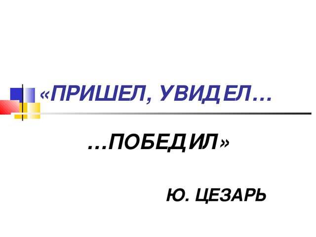 «ПРИШЕЛ, УВИДЕЛ… …ПОБЕДИЛ» Ю. ЦЕЗАРЬ