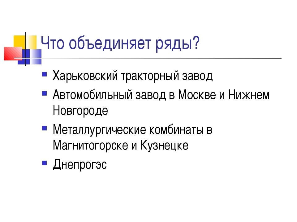 Что объединяет ряды? Харьковский тракторный завод Автомобильный завод в Москв...