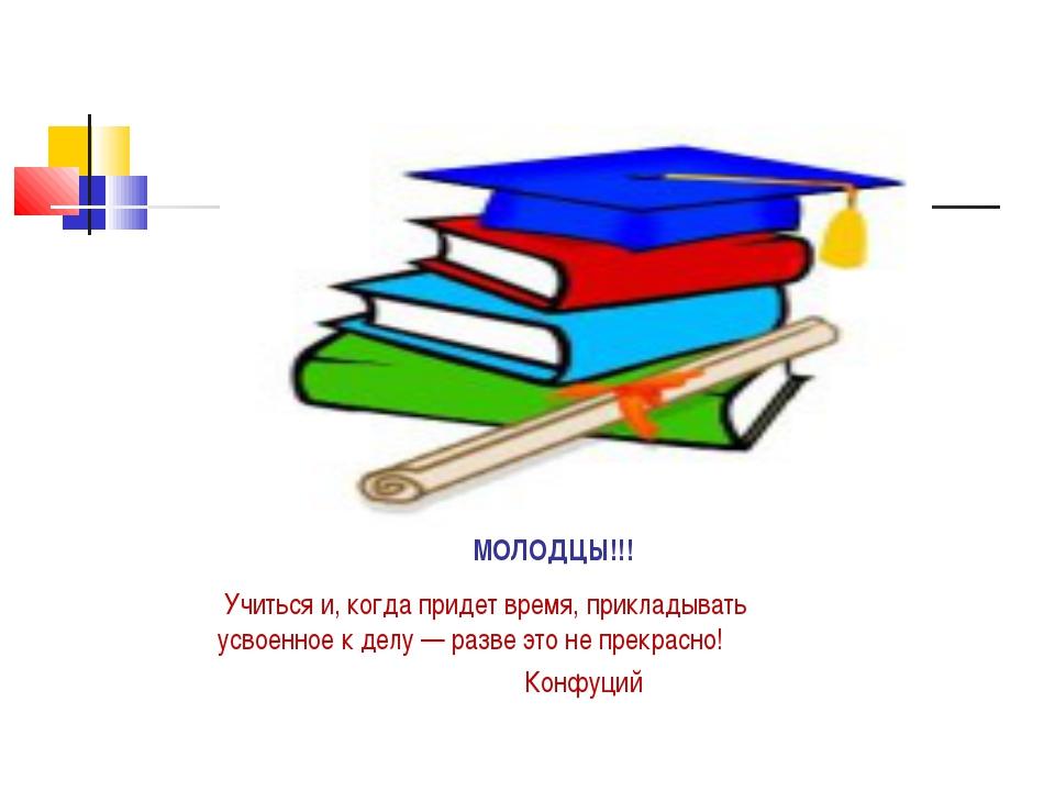 МОЛОДЦЫ!!! Учиться и, когда придет время, прикладывать усвоенное к делу — раз...
