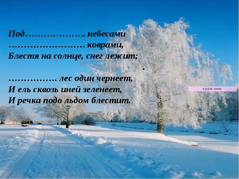 Под………………..небесами …………………….коврами, Блестя на солнце, снег лежит; ...