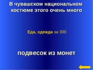 В чувашском национальном костюме этого очень много подвесок из монет Еда, оде