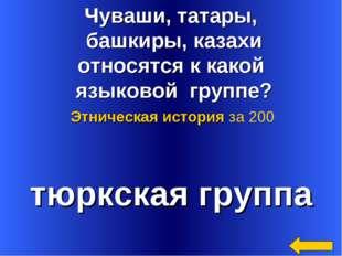 Чуваши, татары, башкиры, казахи относятся к какой языковой группе? тюркская г
