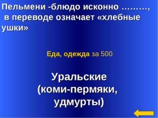 Пельмени -блюдо исконно ………, в переводе означает «хлебные ушки» Уральские (ко