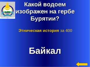 Какой водоем изображен на гербе Бурятии? Байкал Этническая история за 400