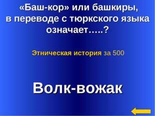 «Баш-кор» или башкиры, в переводе с тюркского языка означает…..? Волк-вожак