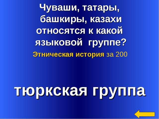 Чуваши, татары, башкиры, казахи относятся к какой языковой группе? тюркская г...